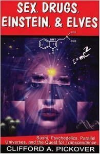 Clifford A. Pickover - Sex, Drugs, Einstein & Elves: Sushi, Psychedelics, Parallel Universes and the Quest for Transcendence