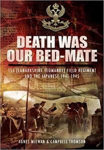 Death Was Our Bed-mate: 155 (Lanarkshire Yeomanry) Field Regiment and the Japanese 1941-1945 [Repost]
