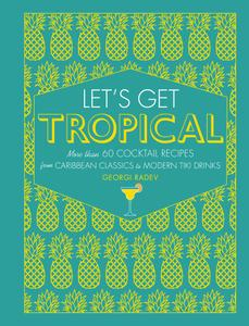 Let's Get Tropical: Over 60 Cocktail Recipes from Caribbean Classics to Modern Tiki Drinks