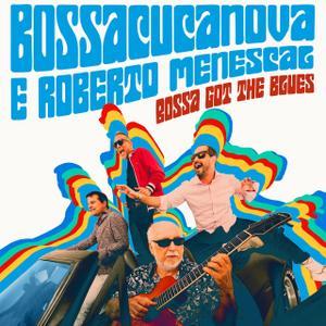 Bossacucanova; Roberto Menescal - Bossa Got the Blues (2019)