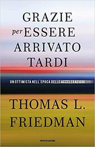 Grazie per essere arrivato tardi. Un ottimista nell'epoca delle accelerazioni - Thomas L. Friedman