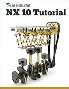 NX 10 Tutorial: Sketching, Feature Modeling, Assemblies, Drawings, Sheet Metal, and Simulation basics