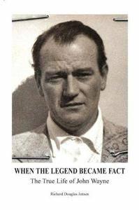 When The Legend Became Fact - The True Life of John Wayne by Richard Douglas Jensen
