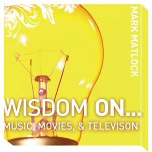 «Wisdom On … Music, Movies and Television» by Mark Matlock