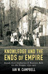 Knowledge and the Ends of Empire : Kazak Intermediaries and Russian Rule on the Steppe, 1731-1917