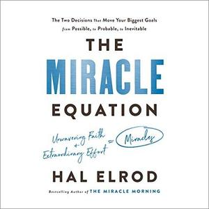 The Miracle Equation: The Two Decisions That Move Your Biggest Goals from Possible, to Probable, to Inevitable [Audiobook]