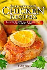 Scrumptious Chicken Recipes: Easy to Prepare and Delicious Chicken Recipes
