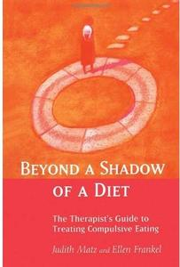 Beyond a Shadow of a Diet The Therapist's Guide to Treating Compulsive Eating Disorders