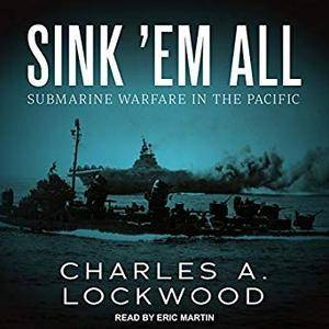 Sink 'Em All: Submarine Warfare in the Pacific [Audiobook]