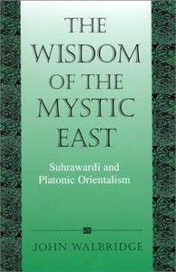 The Wisdom of the Mystic East: Suhrawardi and Platonic Orientalism
