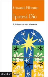Giovanni Filoramo - Ipotesi Dio. Il divino come idea necessaria (2016)