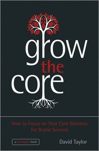 Grow the Core: How to Focus on your Core Business for Brand Success (repost)