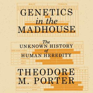 «Genetics in the Madhouse: The Unknown History of Human Heredity» by Theodore M. Porter