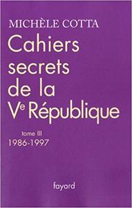 Cahiers secrets de la Ve République : Tome 3, 1986-1997 - Michèle Cotta