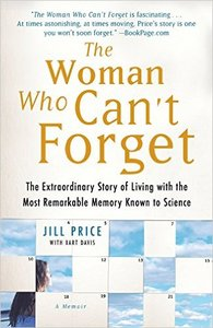 Jill Price - The Woman Who Can't Forget: The Extraordinary Story of Living with the Most Remarkable Memory Known to Science