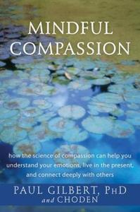 Mindful Compassion: How the Science of Compassion Can Help You Understand Your Emotions, Live in the Present (repost)