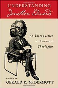 Understanding Jonathan Edwards: An Introduction to America's Theologian (Repost)
