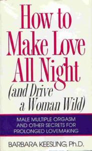 How to Make Love All Night (and Drive Your Woman Wild) (And Drive a Woman Wild : Male Multiple Orgasm and Other Secrets for Pro