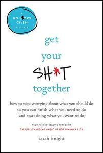 Get Your Sh*t Together: How to Stop Worrying About What You Should Do So You Can Finish What You Need to Do...