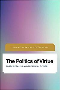The Politics of Virtue: Post-Liberalism and the Human Future