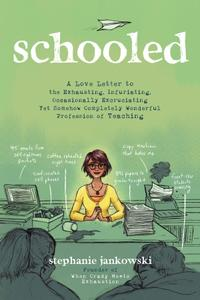 Schooled: A Love Letter to the Exhausting, Infuriating, Occasionally Excruciating Yet Somehow Completely Wonderful Profession of Teaching