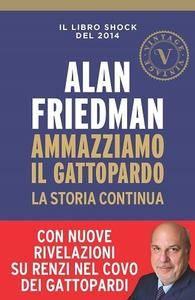 """Alan Friedman, """"Ammazziamo il Gattopardo: La storia continua"""""""