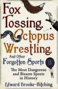 «Fox Tossing, Octopus Wrestling and Other Forgotten Sports» by Edward Brooke-Hitching