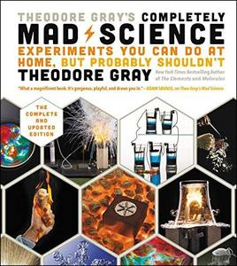 Theodore Gray's Completely Mad Science: Experiments You Can Do at Home but Probably Shouldn't (repost)