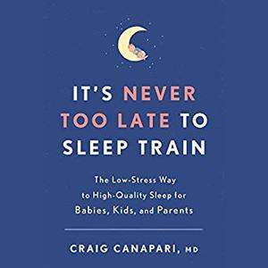 It's Never Too Late to Sleep Train: The Low-Stress Way to High-Quality Sleep for Babies, Kids, and Parents [Audiobook]