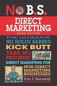 No B.S. Direct Marketing: The Ultimate No Holds Barred Kick Butt Take No Prisoners Direct Marketing..., 3rd Edition