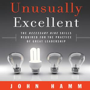«Unusually Excellent: The Necessary Nine Skills Required for the Practice of Great Leadership» by John Hamm