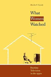 What Women Watched: Daytime Television in the 1950s (Louann Atkins Temple Women & Culture Series, Bk. 10) (Repost)