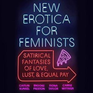 New Erotica for Feminists: Satirical Fantasies of Love, Lust, and Equal Pay [Audiobook]