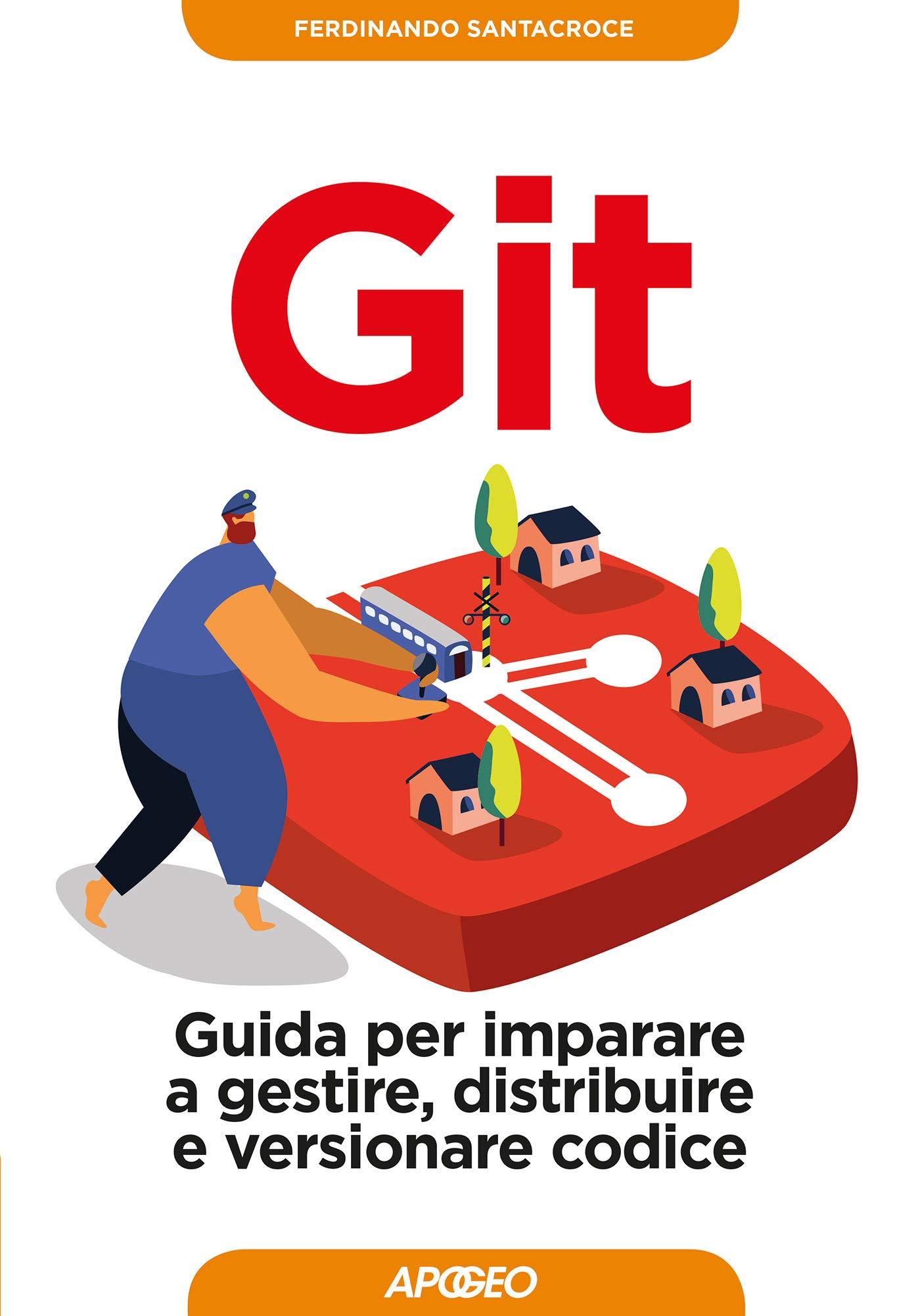 Ferdinando Santacroce - Git. Guida per imparare a gestire, distribuire e versionare codice (2019)