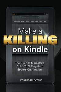 Make a killing on Kindle without blogging, Facebook or Twitter : the guerilla marketer's guide to selling your ebooks on Amazon
