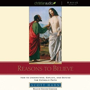 Reasons to Believe: How to Understand, Defend, and Explain the Catholic Faith [Audiobook]