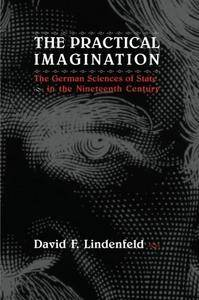 The Practical Imagination: The German Sciences of State in the Nineteenth Century [Kindle Edition]