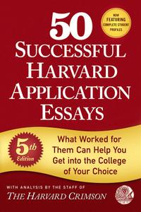 50 Successful Harvard Application Essays: What Worked for Them Can Help You Get into the College of Your Choice, 5th Edition