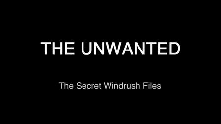 BBC - The Unwanted: The Secret Windrush Files (2019)