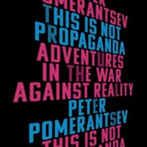 This Is Not Propaganda: Adventures in the War Against Reality [Audiobook]