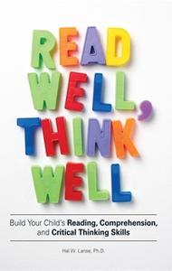 «Read Well, Think Well: Build Your Child's Reading, Comprehension, and Critical Thinking Skills» by Hal W Lanse