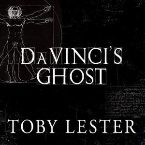 «Da Vinci's Ghost: Genius, Obsession, and How Leonardo Created the World in His Own Image» by Toby Lester