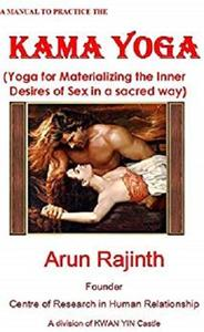 A MANUAL TO PRACTICE THE KAMA YOGA: Yoga for Materializing the Inner Desires of Sex in a sacred way