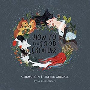 How to Be a Good Creature: A Memoir in Thirteen Animals [Audiobook]