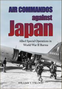 Air Commandos Against Japan: Allied Special Operations in World War II Burma