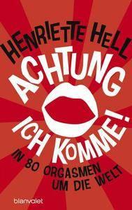 Henriette Hell - Achtung, ich komme!: In 80 Orgasmen um die Welt (Repost)
