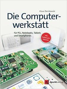 Die Computerwerkstatt: Für PCs, Notebooks, Tablets und Smartphones