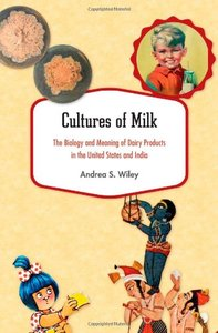 Cultures of Milk The Biology and Meaning of Dairy Products in the United States and India