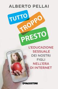 Alberto Pellai - Tutto troppo presto. L'educazione sessuale dei nostri figli nell'era di internet (2015)