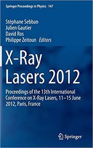 X-Ray Lasers 2012: Proceedings of the 13th International Conference on X-Ray Lasers, 11–15 June 2012, Paris, France